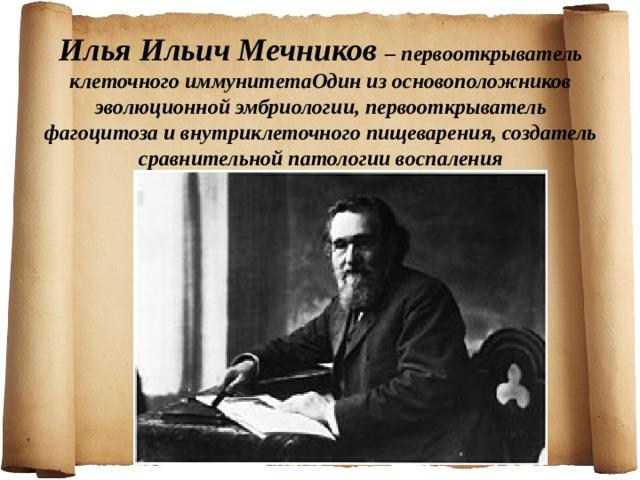 Илья Ильич Мечников – первооткрыватель клеточного иммунитетаОдин из основоположников эволюционной эмбриологии, первооткрыватель фагоцитоза и внутриклеточного пищеварения, создатель сравнительной патологии воспаления