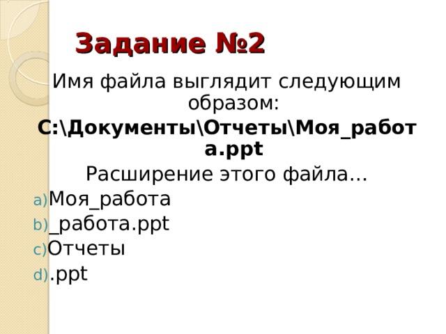 Задание №2 Имя файла выглядит следующим образом: С:\Документы\Отчеты\Моя_работа. ppt Расширение этого файла…