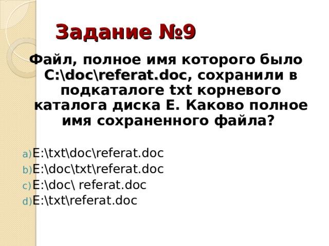 Задание №9 Файл, полное имя которого было С:\ doc \ referat . doc , сохранили в подкаталоге txt корневого каталога диска E . Каково полное имя сохраненного файла?