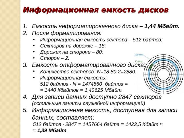Информационная емкость дисков Емкость неформатированного диска – 1,44 Мбайт. После форматирования: Информационная емкость сектора – 512 байтов; Секторов на дорожке – 18; Дорожек на стороне – 80; Сторон – 2. Информационная емкость сектора – 512 байтов; Секторов на дорожке – 18; Дорожек на стороне – 80; Сторон – 2. Емкость отформатированного диска: Количество секторов: N =18∙80∙2=2880. Информационная емкость: Количество секторов: N =18∙80∙2=2880. Информационная емкость:  512 байтов ∙ N = 1474560 байтов =  = 1440 Кбайтов = 1,40625 Мбайт.  512 байтов ∙ N = 1474560 байтов =  = 1440 Кбайтов = 1,40625 Мбайт. Для записи данных доступно 2847 секторов (остальные заняты служебной информацией) Информационная емкость, доступная для записи данных, составляет: 512 байтов ∙ 2847 = 1457664 байта = 1423,5 Кбайт ≈ ≈ 1,39 Мбайт . 512 байтов ∙ 2847 = 1457664 байта = 1423,5 Кбайт ≈ ≈ 1,39 Мбайт .