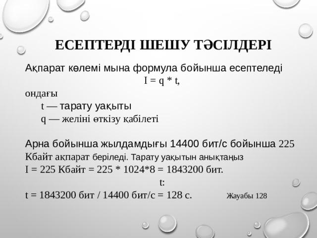 ЕСЕПТЕРДІ ШЕШУ ТӘСІЛДЕРІ Ақпарат көлемі мына формула бойынша есептеледі I = q * t, ондағы  t — тарату уақыты  q — желіні өткізу қабілеті Арна бойынша  жылдамдығы 14400 бит/с бойынша 225 Кбайт ақпарат беріледі. Тарату уақытын анықтаңыз I = 225 Кбайт = 225 * 1024*8 = 1843200 бит. t: t = 1843200 бит / 14400 бит/с = 128 c.  Жауабы 128