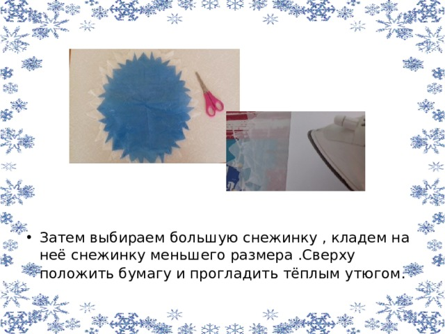 Затем выбираем большую снежинку , кладем на неё снежинку меньшего размера .Сверху положить бумагу и прогладить тёплым утюгом .