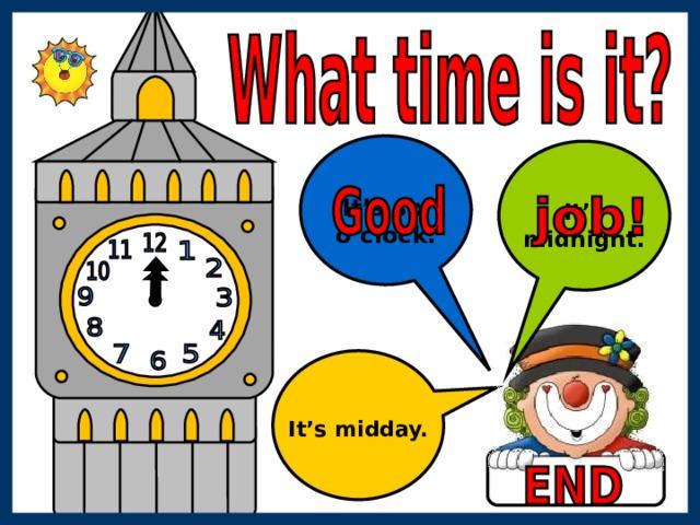 It's six o'clock. It's midnight. It's midday.