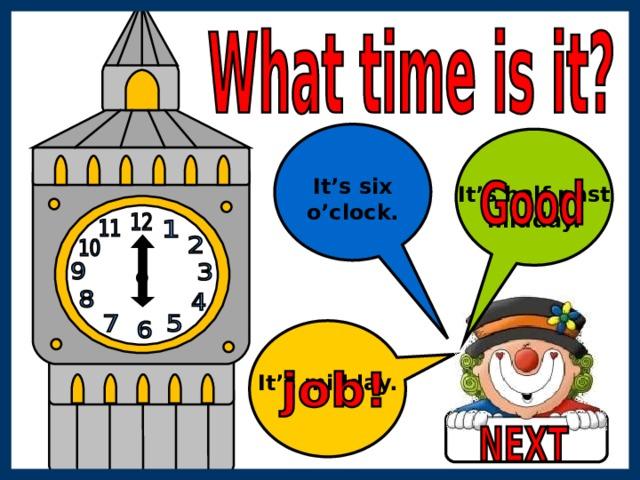 It's six o'clock. It's half past midday. It's midday.