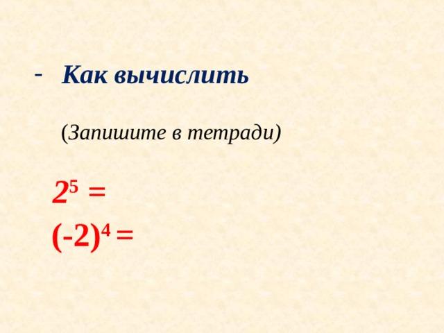 Как вычислить  Как вычислить   ( Запишите в тетради)  ( Запишите в тетради)   2 5 =  (-2) 4 =