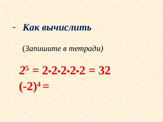 Как вычислить  Как вычислить   ( Запишите в тетради)  ( Запишите в тетради)   2 5 = 2 • 2 • 2 • 2 • 2 = 32  (-2) 4 =