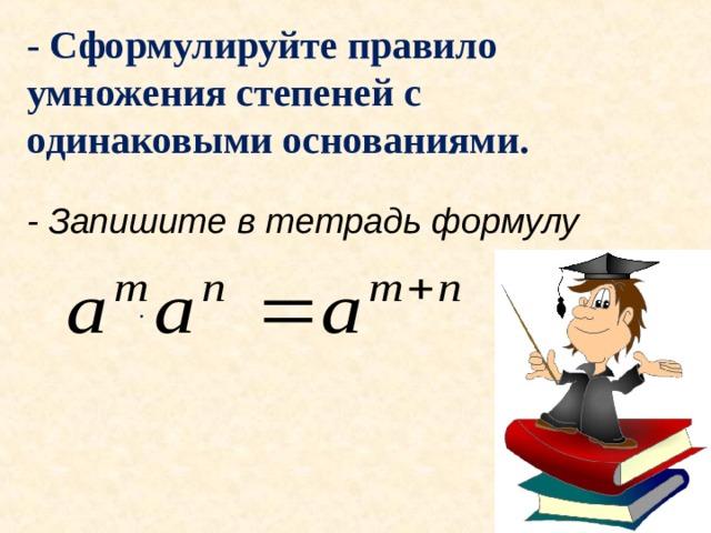 - Сформулируйте правило умножения степеней с одинаковыми основаниями. - Запишите в тетрадь формулу ·