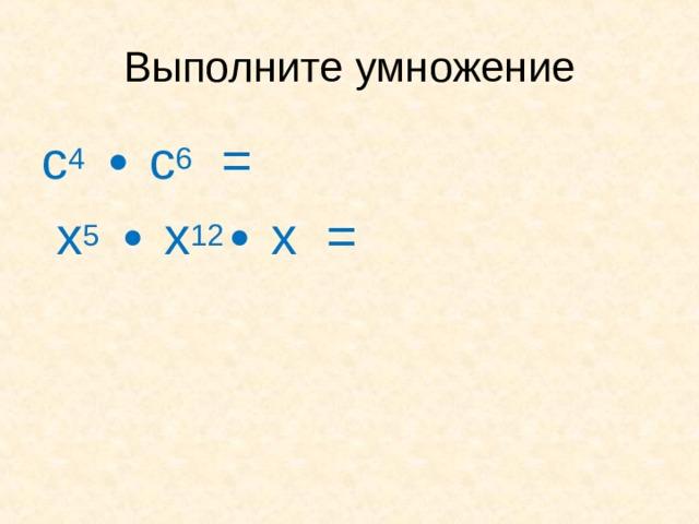 Выполните умножение с 4 ∙ с 6 =  х 5 ∙ х 12 ∙ х =