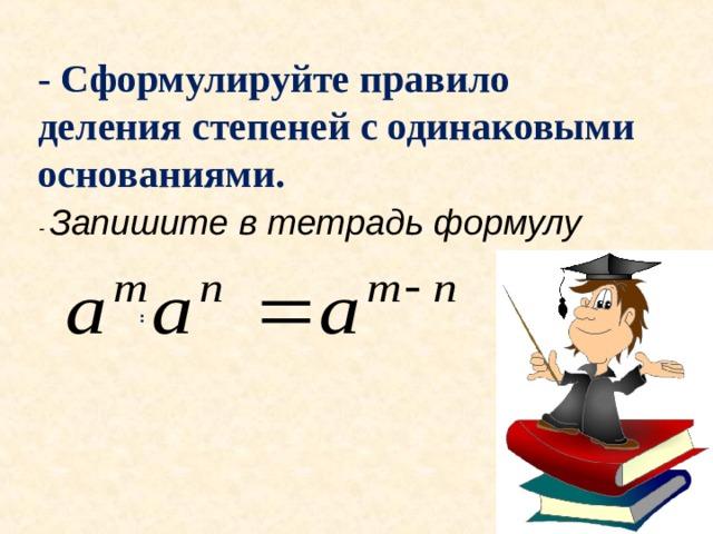 - Сформулируйте правило деления степеней с одинаковыми основаниями. - Запишите в тетрадь формулу :