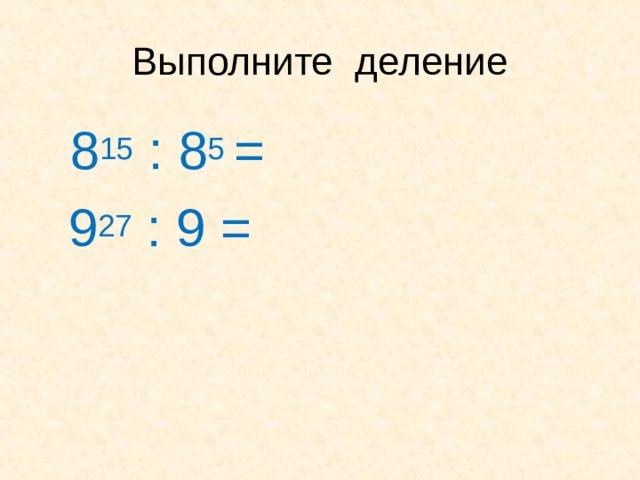 Выполните деление  8 15 : 8 5 =  9 27 : 9 =