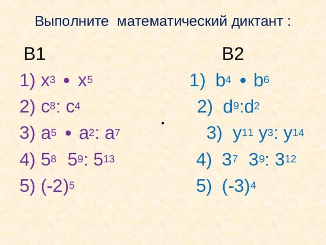 Выполните математический диктант :    В1В2 1) х 3  ∙ х 5  1) b 4 ∙ b 6 2) c 8 : c 4             2) d 9 :d 2 3) a 5 ∙ a 2 : a 7          3) y 11 y 3 : y 14 4) 5 8  5 9 : 5 13         4) 3 7   3 9 : 3 12 5) (-2) 5             5) (-3) 4 ∙ ∙