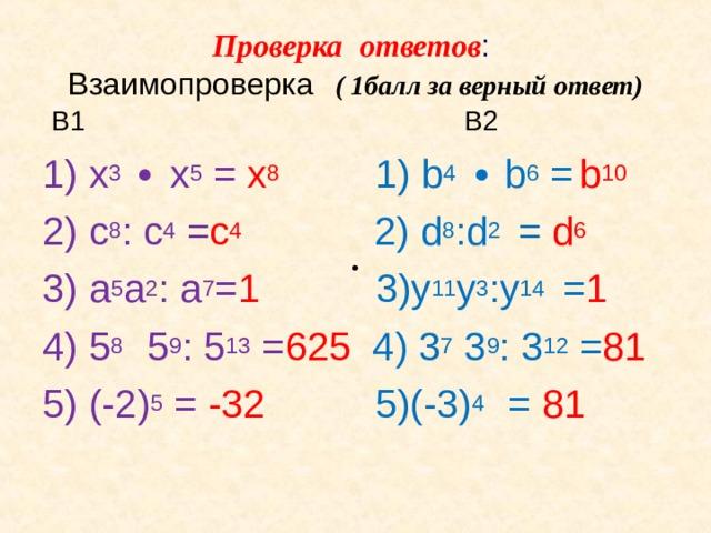 Проверка ответов :  Взаимопроверка ( 1балл за верный ответ)     В1  В2 1) х 3  ∙ х 5 = х 8  1) b 4 ∙ b 6 =  b 10 2) c 8 : c 4 = с 4        2) d 8 :d 2 = d 6  3) a 5 a 2 : a 7 = 1      3)y 11 y 3 :y 14 = 1  4) 5 8  5 9 : 5 13  = 625  4) 3 7 3 9 : 3 12 = 81  5) (-2) 5 = -32     5)(-3) 4 = 81 ∙ ∙