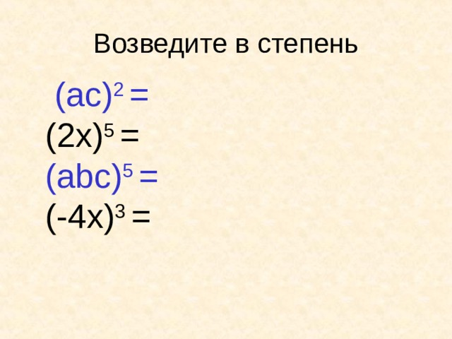 Возведите в степень  ( a с ) 2 =  (2x) 5  =  ( abc) 5 =   (- 4 x) 3 =