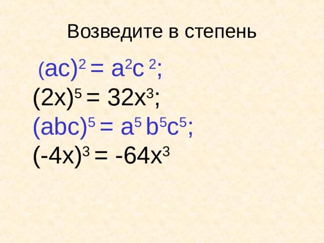 Возведите в степень  ( a с ) 2 =  a 2 с  2 ; (2x) 5  = 32 x 3 ; ( abc) 5 =  a 5 b 5 c 5 ;  (- 4 x) 3 =  - 64 x 3