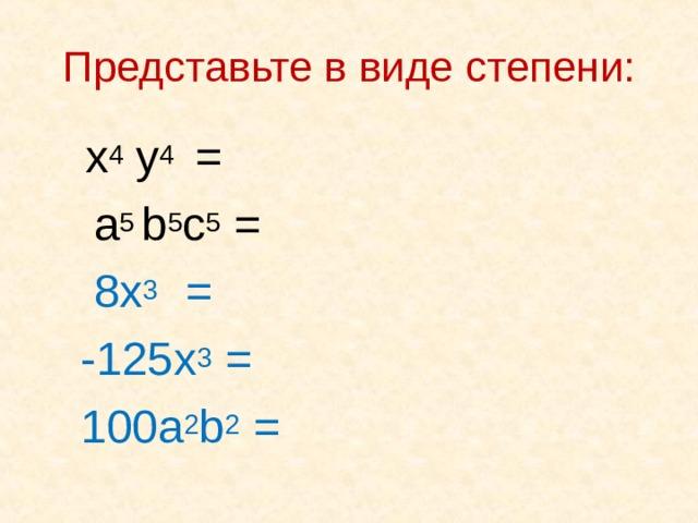 Представьте в виде степени:  x 4 y 4  =  a 5 b 5 c 5 =   8x 3  =     - 125x 3 =  100a 2 b 2 =