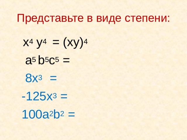 Представьте в виде степени:  x 4 y 4  = ( xy) 4   a 5 b 5 c 5 =   8x 3  =     - 125x 3 =  100a 2 b 2 =