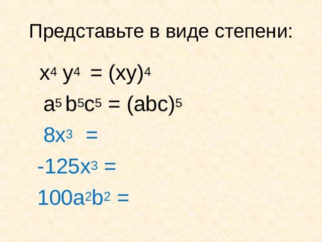 Представьте в виде степени:  x 4 y 4  = ( xy) 4   a 5 b 5 c 5 = ( abc) 5  8x 3  =     - 125x 3 =  100a 2 b 2 =