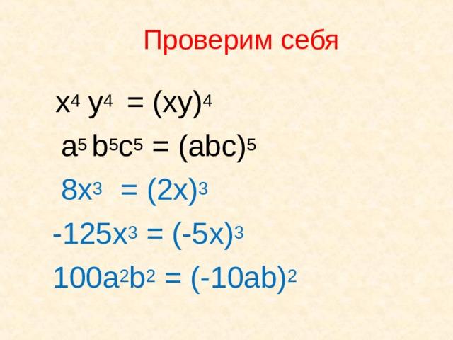 Проверим себя  x 4 y 4  = ( xy) 4   a 5 b 5 c 5 = ( abc) 5  8x 3  = (2x) 3    - 125x 3 = (-5x) 3   100a 2 b 2 = (-10ab) 2
