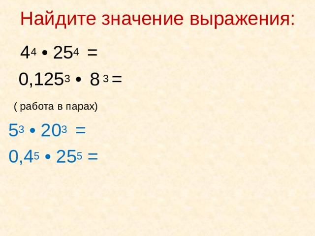 Найдите значение выражения:    4 4 • 25 4 =  0,125 3 •  8 3 =  ( работа в парах)  5 3 • 20 3 =  0,4 5 • 25 5 =