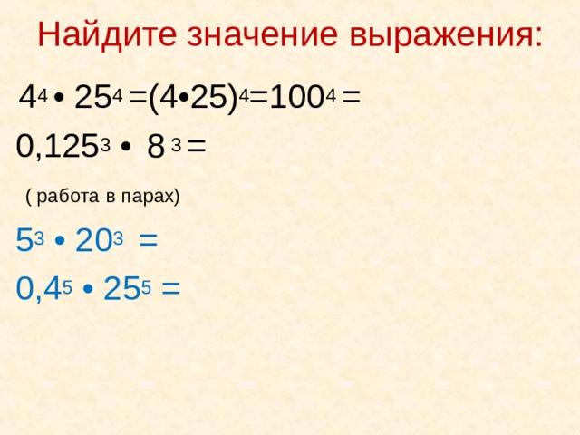 Найдите значение выражения:    4 4 • 25 4 =(4 • 25) 4 =100 4 =   0,125 3 •  8 3 =  ( работа в парах)  5 3 • 20 3 =  0,4 5 • 25 5 =