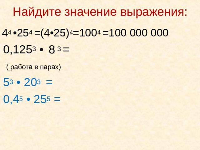 Найдите значение выражения:    4 4 • 25 4 =(4 • 25) 4 =100 4 =100 000 000   0,125 3 •  8 3 =  ( работа в парах)  5 3 • 20 3 =  0,4 5 • 25 5 =
