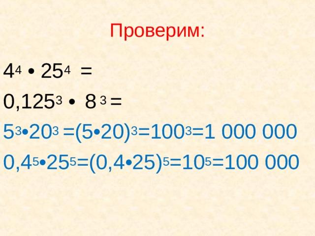 Проверим: 4 4 • 25 4 = 0,125 3 •  8 3 = 5 3 • 20 3 =(5 • 20) 3 =100 3 =1 000 000  0,4 5 • 25 5 =(0,4 • 25) 5 =10 5 =100 000