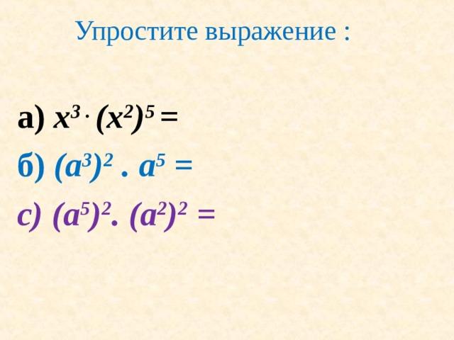Упростите выражение : а ) x 3 . (x 2 ) 5 = б ) (a 3 ) 2 . a 5 = с) (a 5 ) 2 . (a 2 ) 2 =