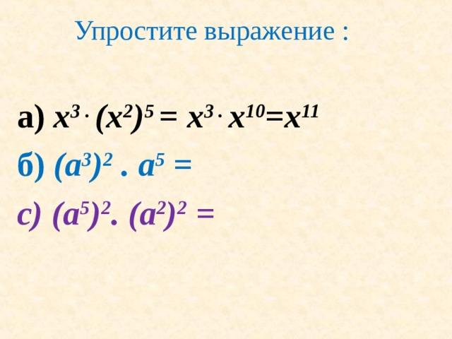Упростите выражение : а ) x 3 . (x 2 ) 5 =  x 3 . x 10 =x 11 б ) (a 3 ) 2 . a 5 = с) (a 5 ) 2 . (a 2 ) 2 =