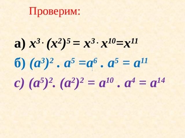 Проверим: а ) x 3 . (x 2 ) 5 = x 3 . x 10 =x 11 б ) (a 3 ) 2 . a 5 =a 6 . a 5 = a 11 с) (a 5 ) 2 . (a 2 ) 2 = a 10 . a 4 = a 14 :