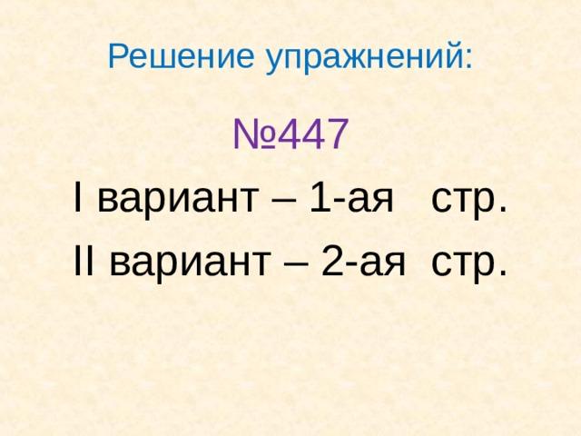 Решение упражнений: № 447 I вариант – 1-ая стр . II вариант – 2-ая стр .