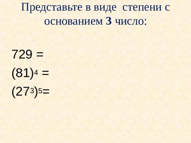 Представьте в виде степени с основанием 3 число: 729 = (81) 4 = (27 3 ) 5 =