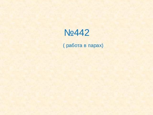 № 442   ( работа в парах)