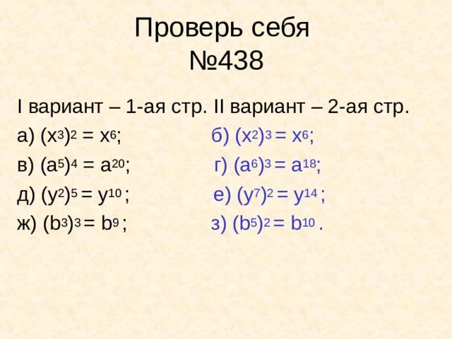 Проверь себя  №438 I вариант – 1-ая стр . II вариант – 2-ая стр . а) (x 3 ) 2 = x 6 ; б) (x 2 ) 3 = x 6 ; в) ( a 5 ) 4 = a 20 ; г) (a 6 ) 3 = a 18 ; д) (y 2 ) 5 = y 10 ; е) ( y 7 ) 2 = y 14 ; ж) ( b 3 ) 3 = b 9 ; з) ( b 5 ) 2  = b 10 .