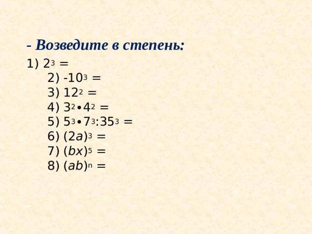 - Возведите в степень: 1) 2 3 =  2) -10 3 =  3) 12 2 =  4) 3 2 ∙4 2 =  5) 5 3 ∙7 3 :35 3 =  6) (2 a ) 3 =  7) ( bx ) 5 =  8) ( ab ) n =
