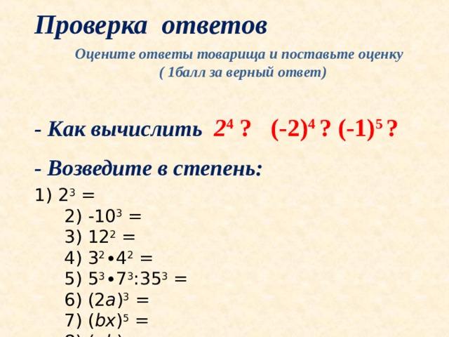 Проверка ответов Оцените ответы товарища и поставьте оценку ( 1балл за верный ответ)  - Как вычислить 2 4 ? (-2) 4 ? (-1) 5 ?  - Как вычислить 2 4 ? (-2) 4 ? (-1) 5 ?   - Возведите в степень: 1) 2 3 =  2) -10 3 =  3) 12 2 =  4) 3 2 ∙4 2 =  5) 5 3 ∙7 3 :35 3 =  6) (2 a ) 3 =  7) ( bx ) 5 =  8) ( ab ) n =