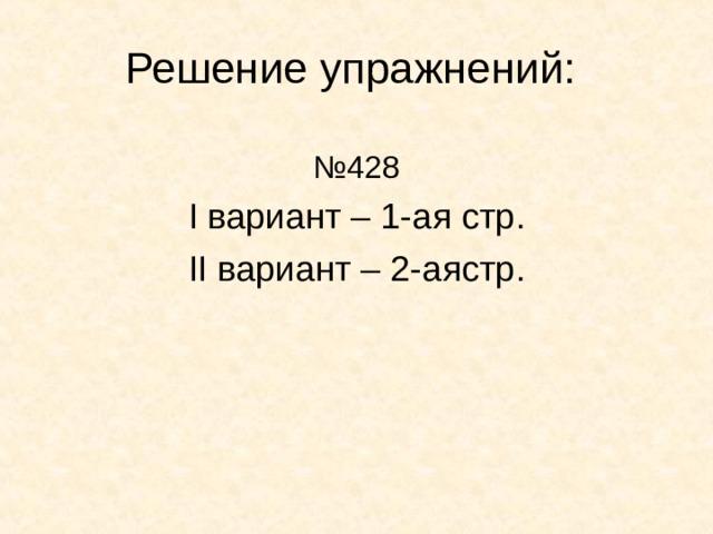 Решение упражнений: № 428 I вариант – 1-ая стр . II вариант – 2-аястр .