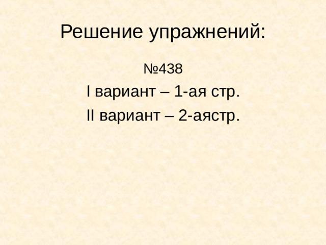 Решение упражнений: № 438 I вариант – 1-ая стр . II вариант – 2-аястр .
