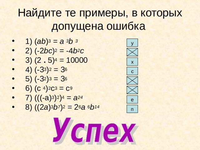 Найдите те примеры, в которых допущена ошибка 1) ( ab ) 3 = a 3 b 3 2) (-2 bc ) 2 = -4 b 2 с 3) (2 . 5) 4 = 10000 4) (-3 3 ) 2 = 3 6 5) (-3 2 ) 3 = 3 6 6) (с 4 ) 2 с 3 = с 9 7) (((-a) 3 ) 2 ) 4 = a 24 8) ((2 a ) 3 b 7 ) 2 = 2 6 a 6 b 14 у х с е п