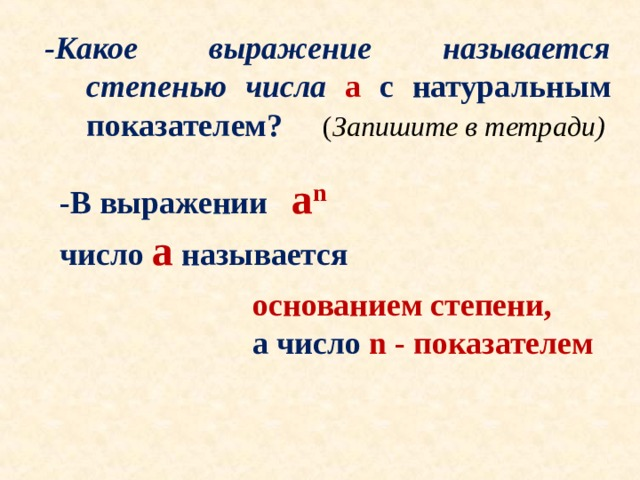 -Какое выражение называется степенью числа a с натуральным показателем? ( Запишите в тетради)   -В выражении a n  число a  называется основанием степени, а число n - показателем