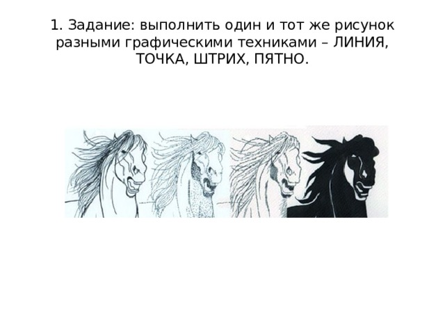 1. Задание: выполнить один и тот же рисунок разными графическими техниками – ЛИНИЯ, ТОЧКА, ШТРИХ, ПЯТНО.