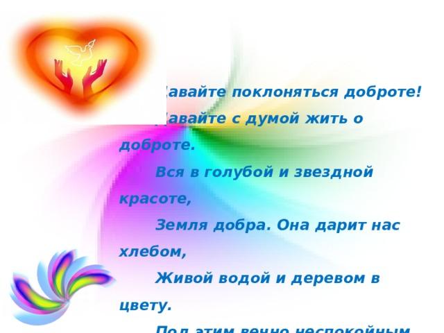 Давайте поклоняться доброте!  Давайте с думой жить о доброте.  Вся в голубой и звездной красоте,  Земля добра. Она дарит нас хлебом,  Живой водой и деревом в цвету.  Под этим вечно неспокойным небом  Давайте воевать за доброту!   А. Чепуров