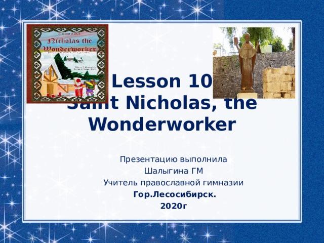 Lesson 10  Saint Nicholas, the Wonderworker Презентацию выполнила Шалыгина ГМ Учитель православной гимназии  Гор.Лесосибирск. 2020г