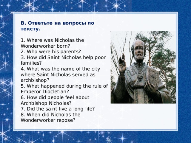 B. Ответьте на вопросы по тексту. 1. Where was Nicholas the Wonderworker born? 2. Who were his parents? 3. How did Saint Nicholas help poor families? 4. What was the name of the city where Saint Nicholas served as archbishop? 5. What happened during the rule of Emperor Diocletian? 6. How did people feel about Archbishop Nicholas? 7. Did the saint live a long life? 8. When did Nicholas the Wonderworker repose?