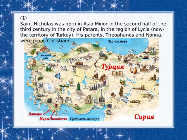(1) Saint Nicholas was born in Asia Minor in the second half of the third century in the city of Patara, in the region of Lycia (now-the territory of Turkey). His parents, Theophanes and Nonna, were pious Christians.