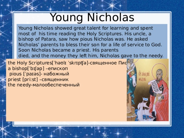 Young Nicholas Young Nicholas showed great talent for learning and spent most of his time reading the Holy Scriptures. His uncle, a bishop of Patara, saw how pious Nicholas was. He asked Nicholas' parents to bless their son for a life of service to God. Soon Nicholas became a priest. His parents died, and the money they left him, Nicholas gave to the needy. the Holy Scriptures[ˈhəʊlɪ ˈskrɪpʧə]- священное Писание a bishop[ˈbɪʃəp]  – епископ  pious [ˈpaɪəs]- набожный  priest [priːst]  – священник the needy- малообеспеченный