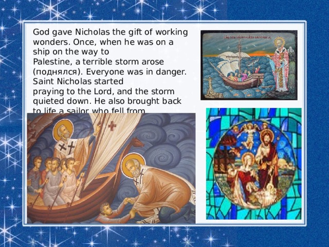 God gave Nicholas the gift of working wonders. Once, when he was on a ship on the way to Palestine, a terrible storm arose (поднялся). Everyone was in danger. Saint Nicholas started praying to the Lord, and the storm quieted down. He also brought back to life a sailor who fell from the mast (мачта) and died.