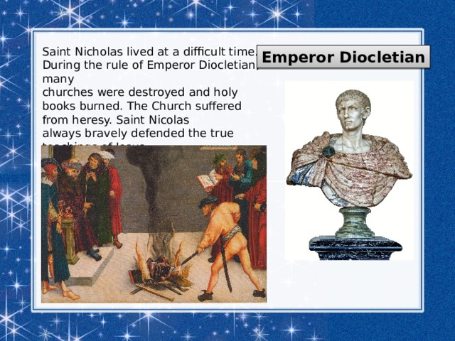 Saint Nicholas lived at a difficult time. During the rule of Emperor Diocletian, many churches were destroyed and holy books burned. The Church suffered from heresy. Saint Nicolas always bravely defended the true teachings of Jesus. Emperor Diocletian