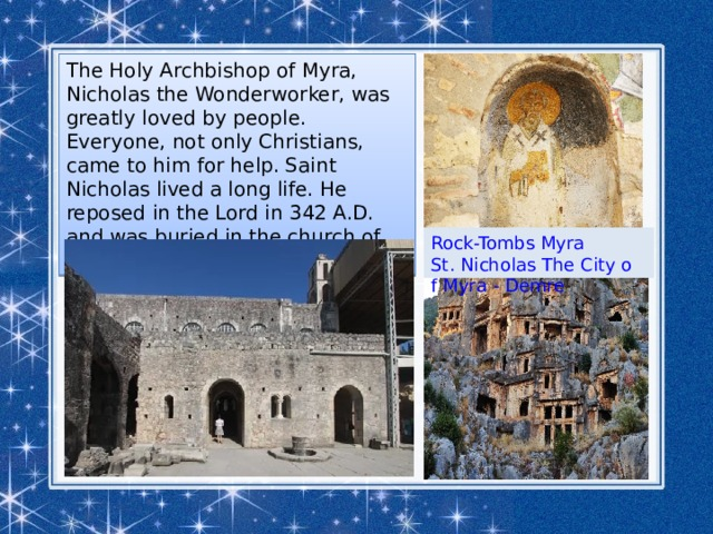 The Holy Archbishop of Myra, Nicholas the Wonderworker, was greatly loved by people. Everyone, not only Christians, came to him for help. Saint Nicholas lived a long life. He reposed in the Lord in 342 A.D. and was buried in the church of Myra. Rock-Tombs Myra St. Nicholas The City of Myra - Demre