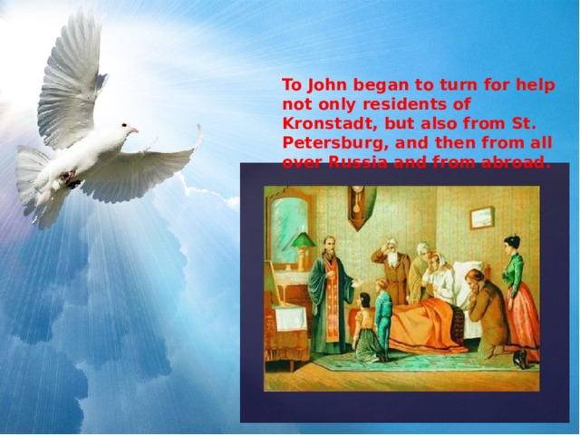 To John began to turn for help not only residents of Kronstadt, but also from St. Petersburg, and then from all over Russia and from abroad.