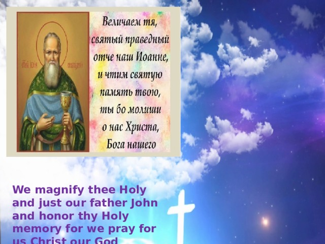 We magnify thee Holy and just our father John and honor thy Holy memory for we pray for us Christ our God